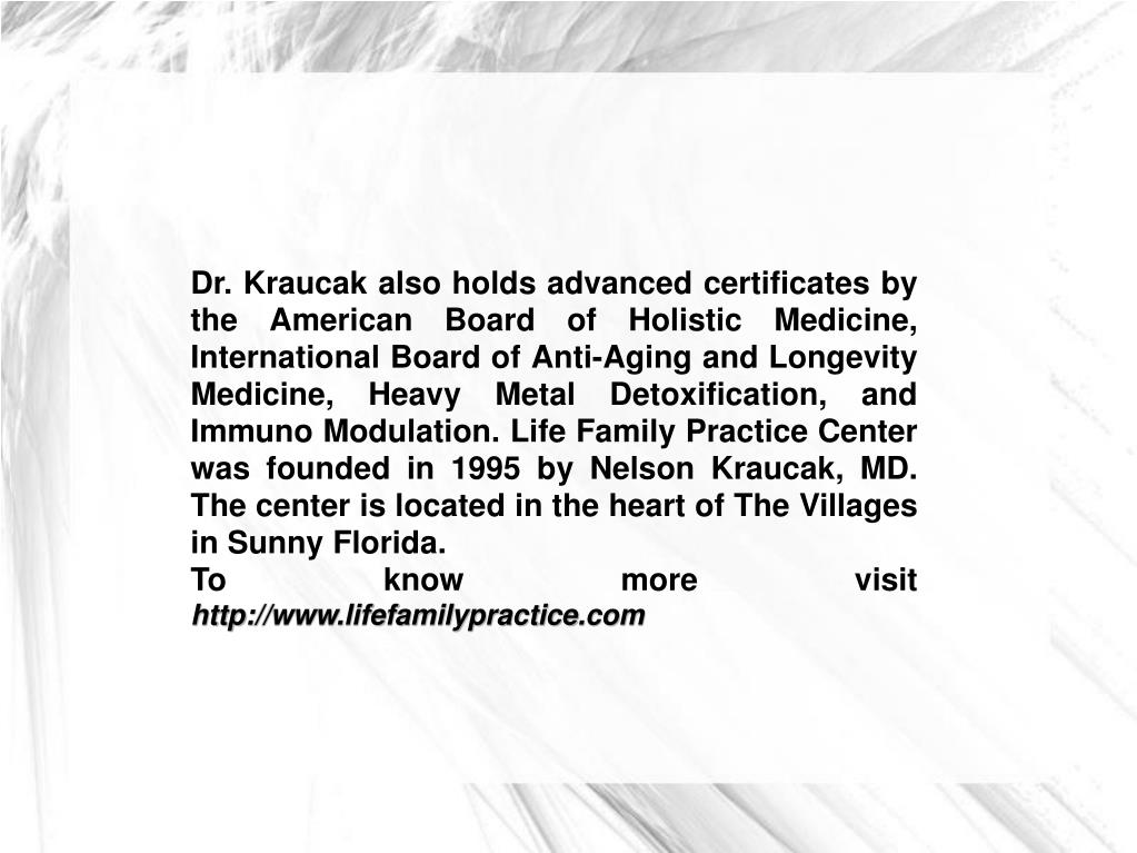Dr. Kraucak also holds advanced certificates by the American Board of Holistic Medicine, International Board of Anti-Aging and Longevity Medicine, Heavy Metal Detoxification, and Immuno Modulation. Life Family Practice Center was founded in 1995 by Nelson Kraucak, MD. The center is located in the heart of The Villages in Sunny Florida.