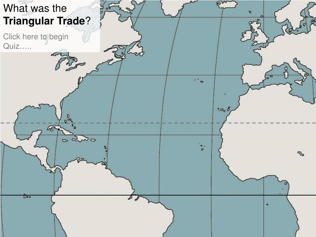 PPT - What was the Triangular Trade ? Click here to begin ...