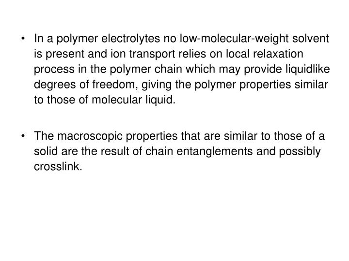 In a polymer electrolytes no low-molecular-weight solvent is present and ion transport relies on local relaxation process in the polymer chain which may provide liquidlike degrees of freedom, giving the polymer properties similar to those of molecular liquid.