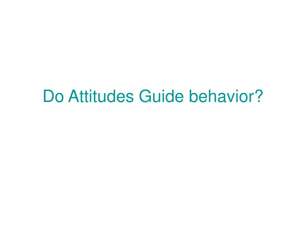 Attitudes Guide Behavior - Fundamentals of Psychology ...