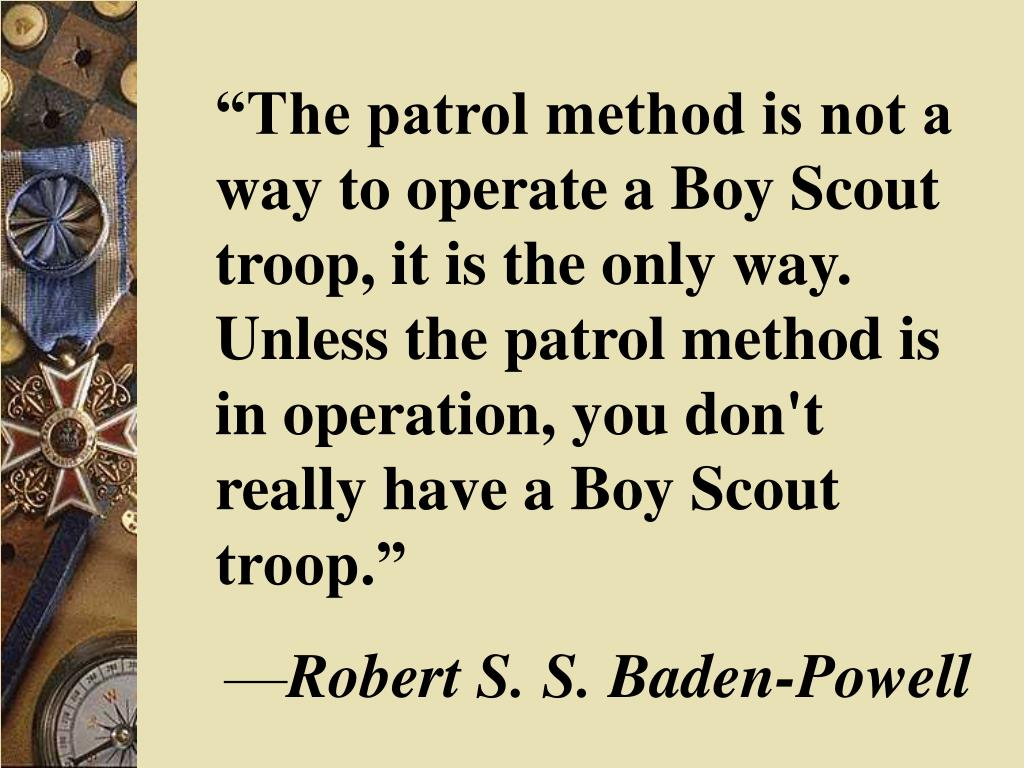 """""""The patrol method is not a way to operate a Boy Scout troop, it is the only way. Unless the patrol method is in operation, you don't really have a Boy Scout troop."""""""