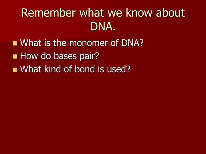 Remember what we know about dna