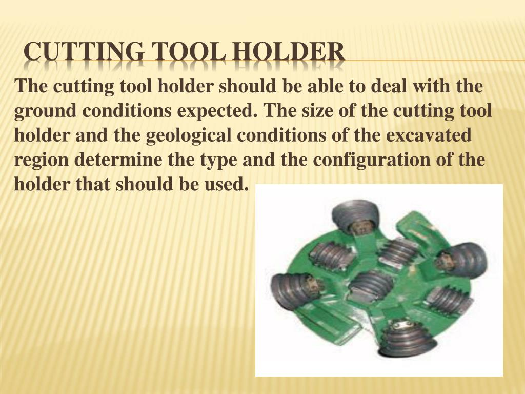 The cutting tool holder should be able to deal with the ground conditions expected. The size of the cutting tool holder and the geological conditions of the excavated region determine the type and the configuration of the holder that should be used.