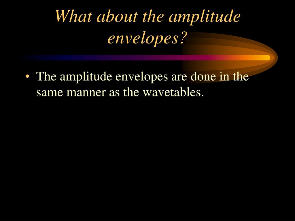What about the amplitude envelopes?