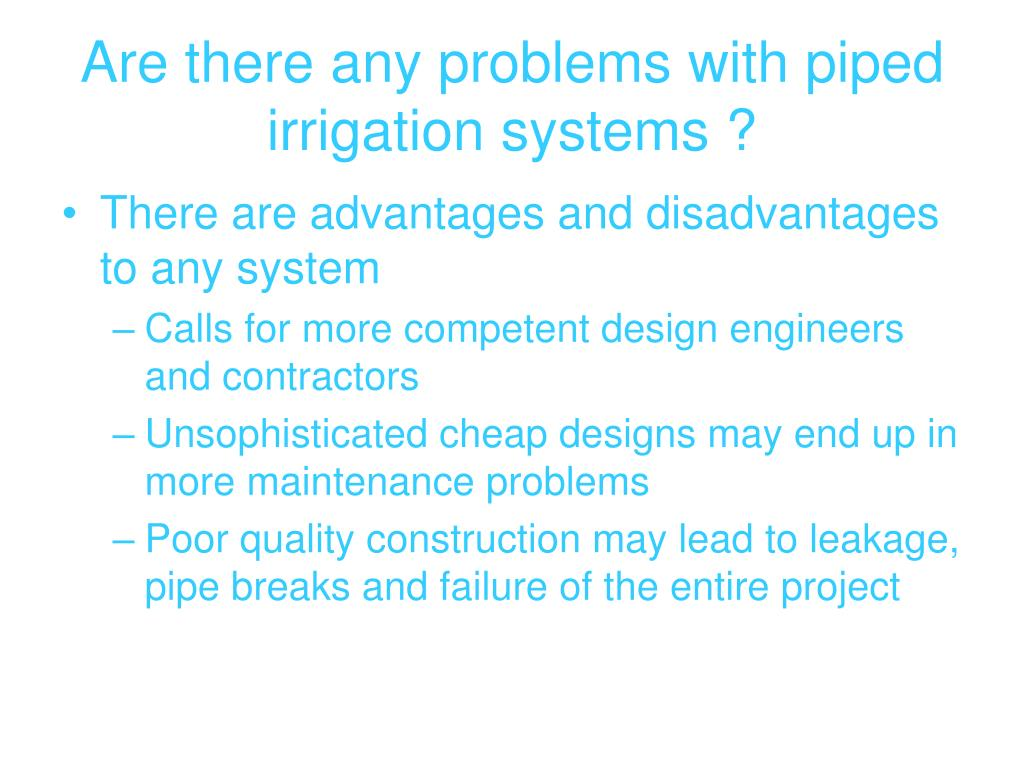 Are there any problems with piped irrigation systems ?