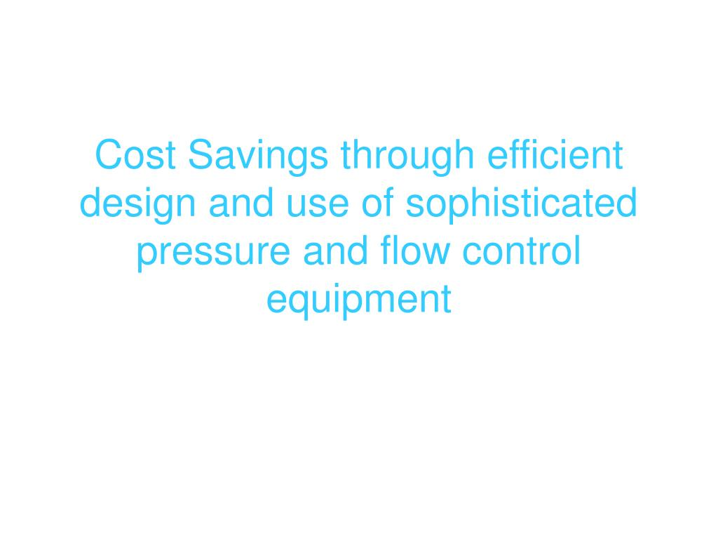 Cost Savings through efficient design and use of sophisticated pressure and flow control equipment
