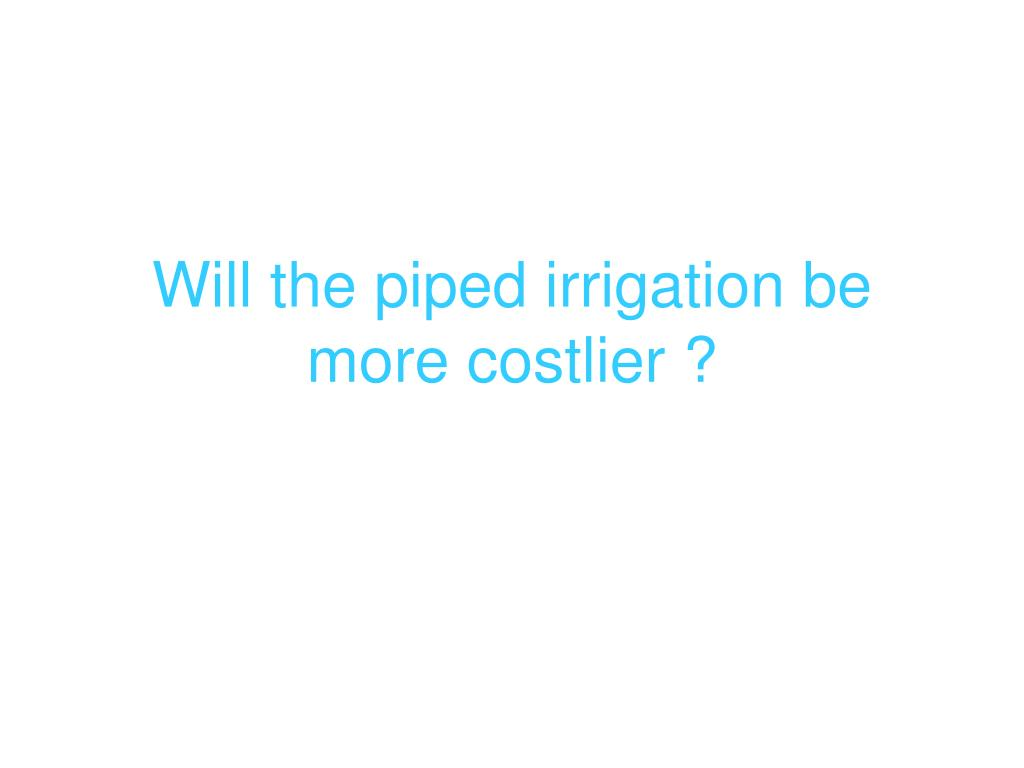 Will the piped irrigation be more costlier ?
