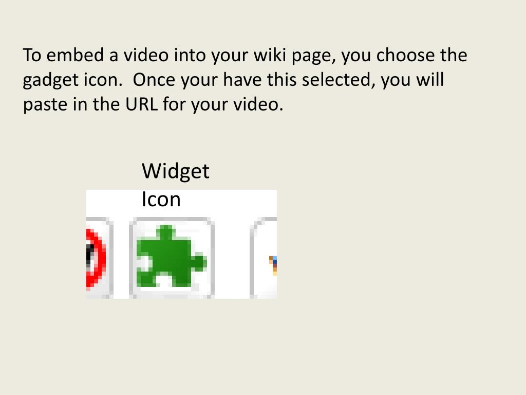 To embed a video into your wiki page, you choose the gadget icon.  Once your have this selected, you will paste in the URL for your video.