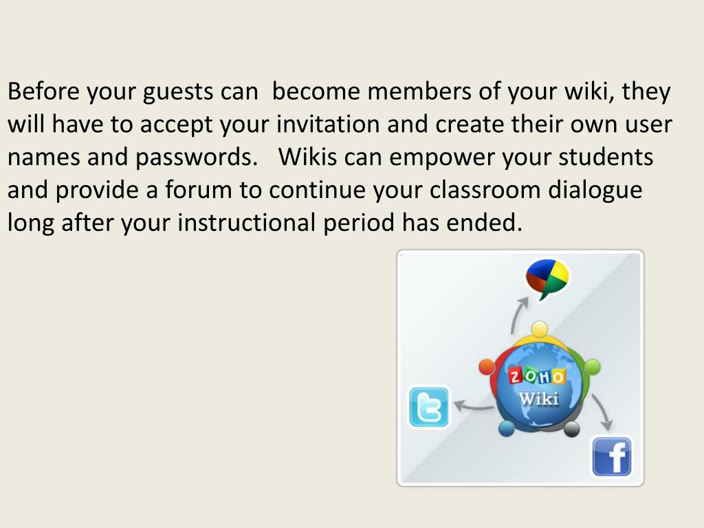 Before your guests can  become members of your wiki, they will have to accept your invitation and create their own user names and passwords.   Wikis can empower your students and provide a forum to continue your classroom dialogue long after your instructional period has ended.