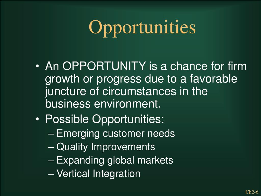 An OPPORTUNITY is a chance for firm growth or progress due to a favorable juncture of circumstances in the business environment.