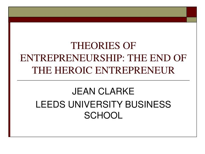 Theories of entrepreneurship the end of the heroic entrepreneur l.jpg