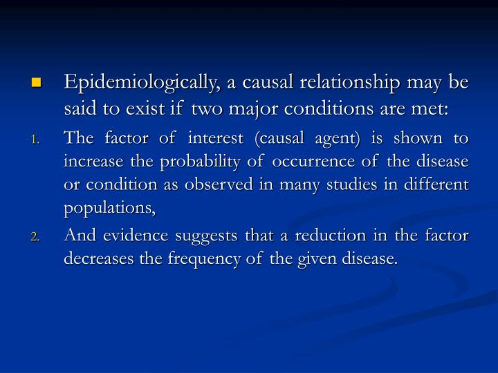 Epidemiologically, a causal relationship may be said to exist if two major conditions are met: