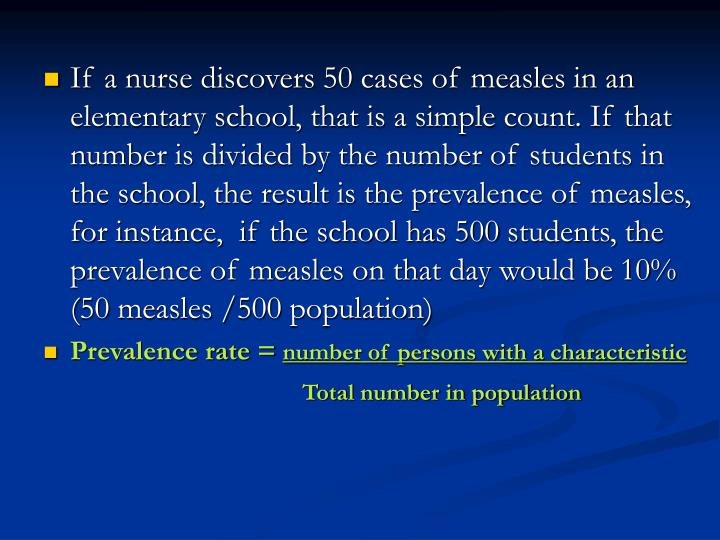 If a nurse discovers 50 cases of measles in an elementary school, that is a simple count. If that number is divided by the number of students in the school, the result is the prevalence of measles, for instance,  if the school has 500 students, the prevalence of measles on that day would be 10% (50 measles /500 population)