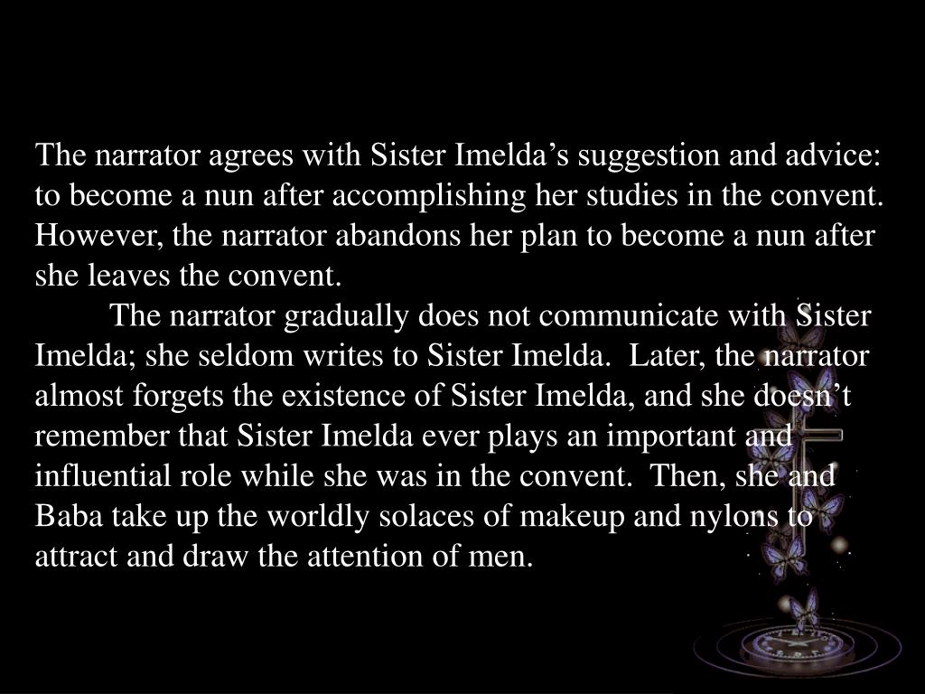 The narrator agrees with Sister Imelda's suggestion and advice: to become a nun after accomplishing her studies in the convent.  However, the narrator abandons her plan to become a nun after she leaves the convent.