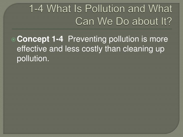 1-4 What Is Pollution and What Can We Do about It?