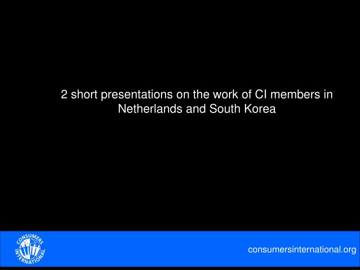 2 short presentations on the work of CI members in Netherlands and South Korea
