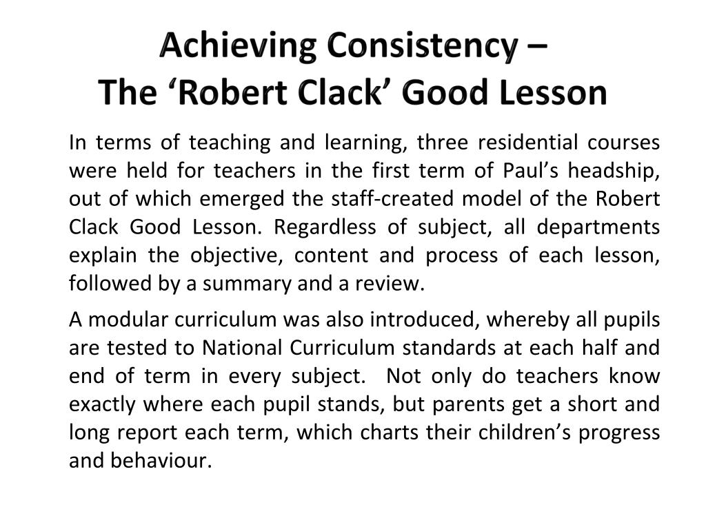 In terms of teaching and learning, three residential courses were held for teachers in the first term of Paul's headship, out of which emerged the staff-created model of the Robert Clack Good Lesson. Regardless of subject, all departments explain the objective, content and process of each lesson, followed by a summary and a review.
