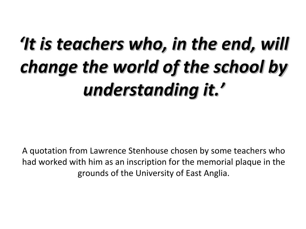 'It is teachers who, in the end, will change the world of the school by understanding it.'