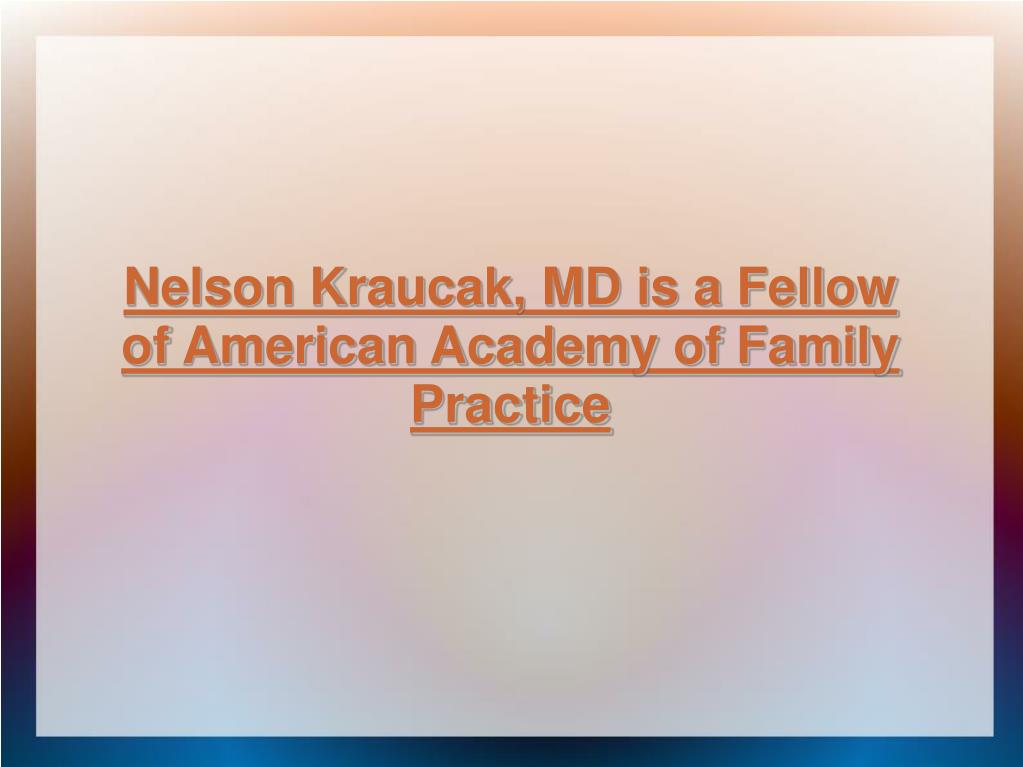 Nelson Kraucak, MD is a Fellow of American Academy of Family Practice