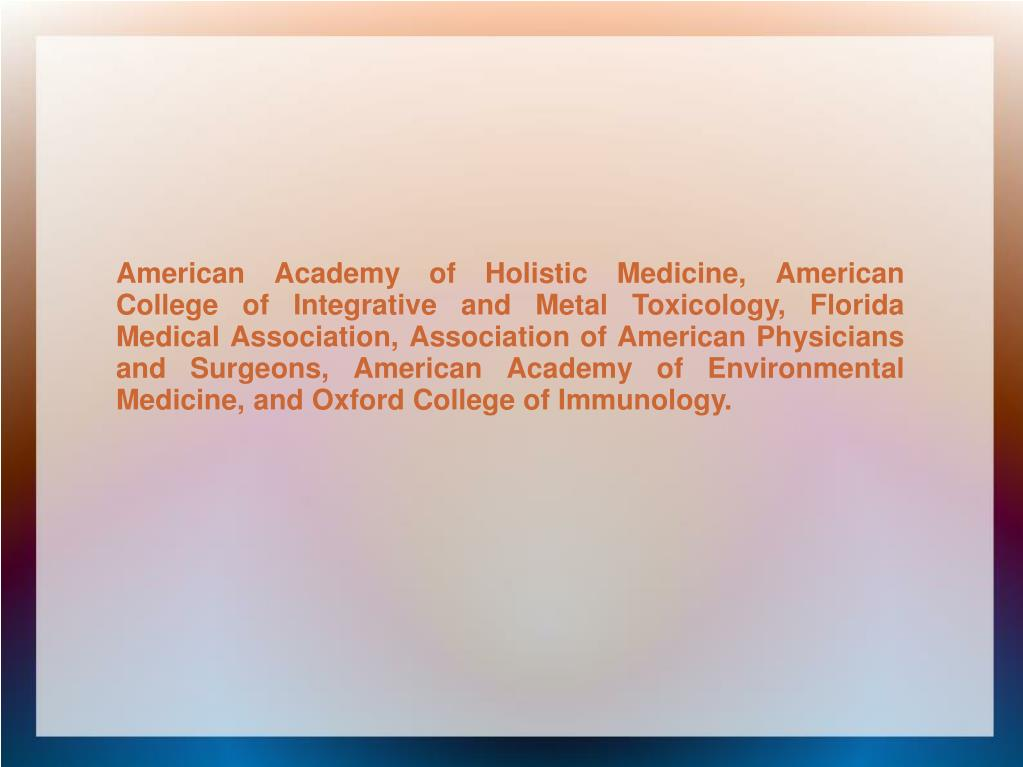 American Academy of Holistic Medicine, American College of Integrative and Metal Toxicology, Florida Medical Association, Association of American Physicians and Surgeons, American Academy of Environmental Medicine, and Oxford College of Immunology.