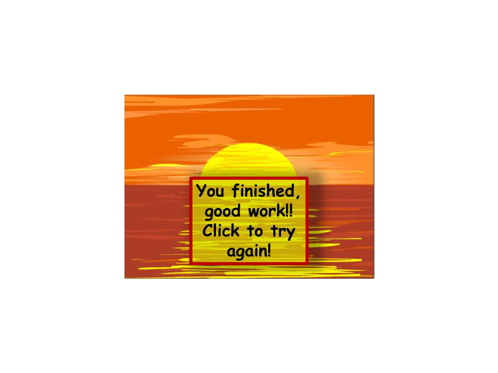 You finished, good work!!  Click to try again!