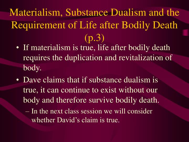 Materialism, Substance Dualism and the Requirement of Life after Bodily Death (p.3)