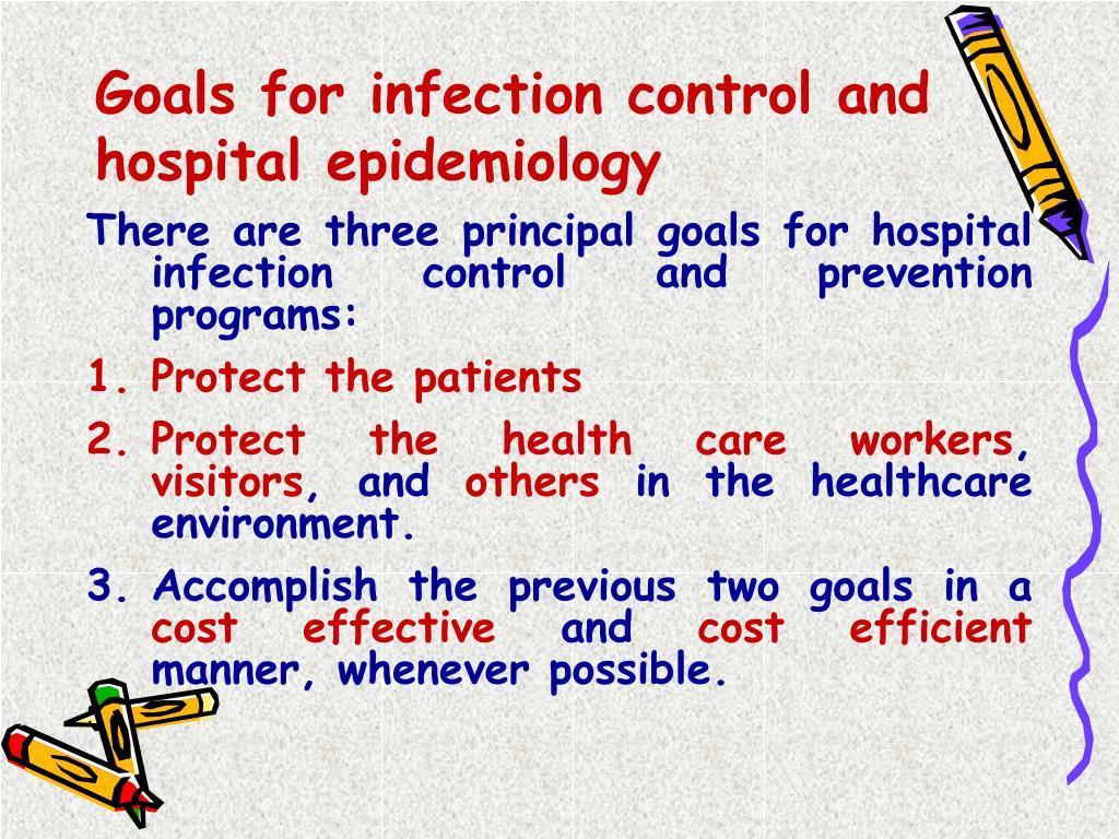 There are three principal goals for hospital infection control and prevention programs: