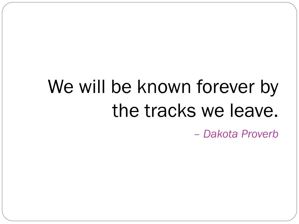 We will be known forever by the tracks we leave.