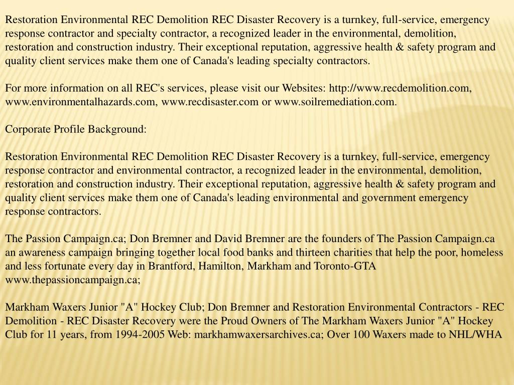 Restoration Environmental REC Demolition REC Disaster Recovery is a turnkey, full-service, emergency response contractor and specialty contractor, a recognized leader in the environmental, demolition, restoration and construction industry. Their exceptional reputation, aggressive health & safety program and quality client services make them one of Canada's leading specialty contractors.