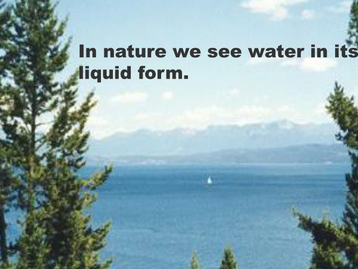 In nature we see water in its liquid form.