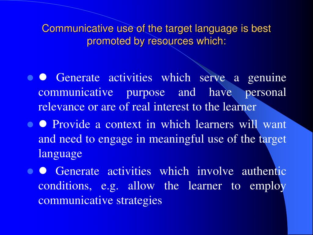 Communicative use of the target language is best promoted by resources which: