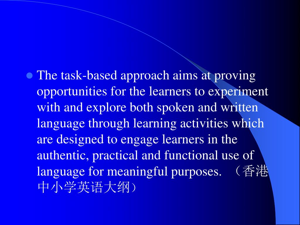 The task-based approach aims at proving opportunities for the learners to experiment with and explore both spoken and written language through learning activities which are designed to engage learners in the authentic, practical and functional use of language for meaningful purposes.