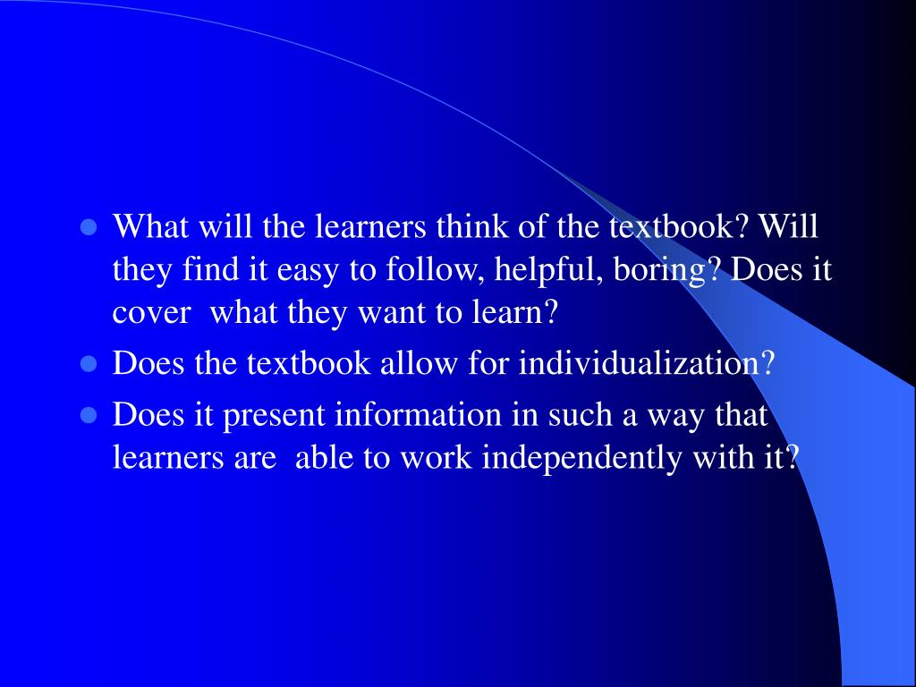 What will the learners think of the textbook? Will they find it easy to follow, helpful, boring? Does it cover  what they want to learn?