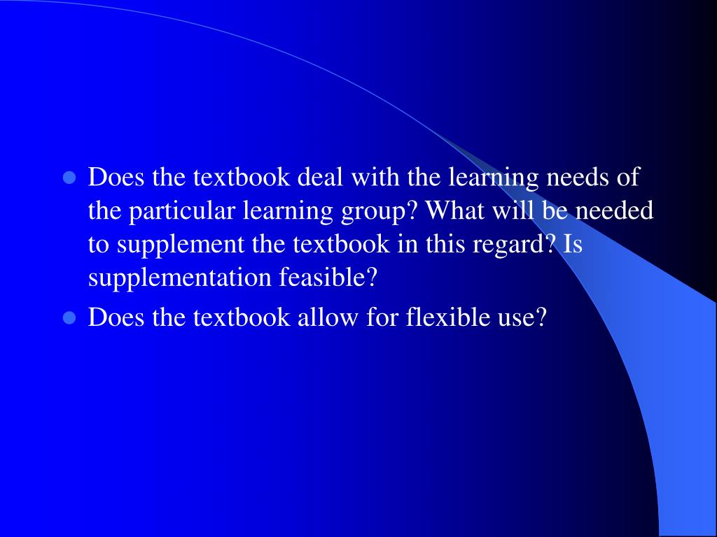 Does the textbook deal with the learning needs of the particular learning group? What will be needed to supplement the textbook in this regard? Is supplementation feasible?