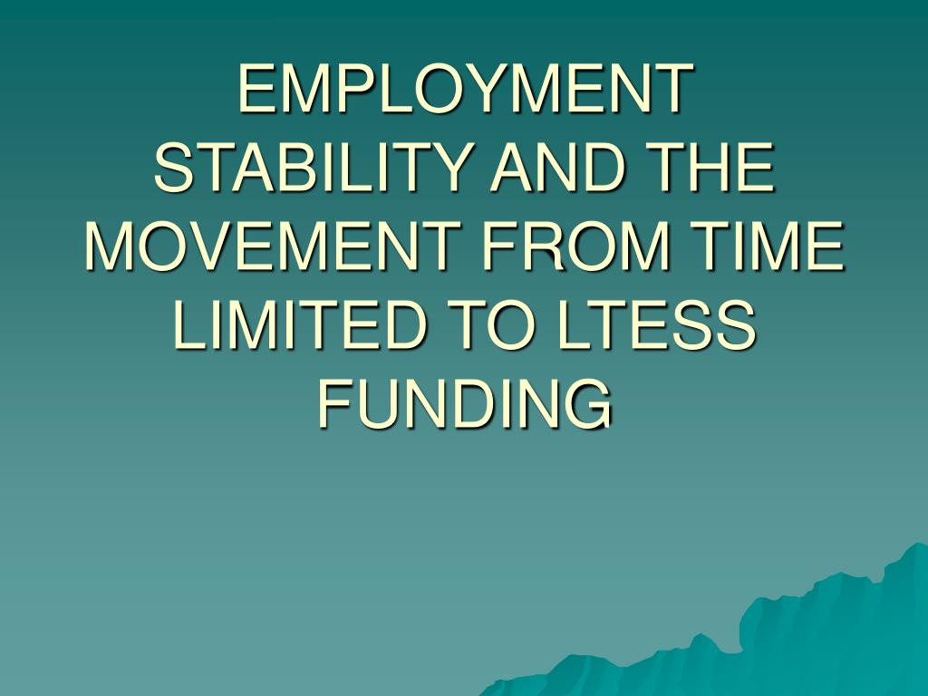 EMPLOYMENT STABILITY AND THE MOVEMENT FROM TIME LIMITED TO LTESS FUNDING