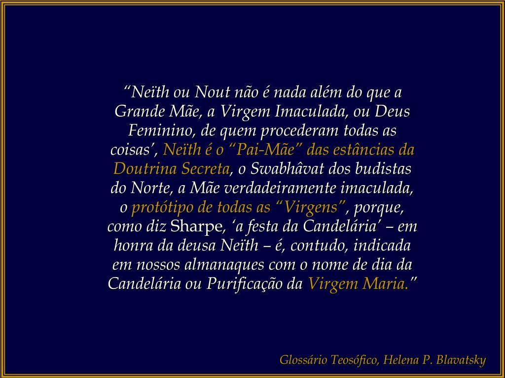 """""""Neïth ou Nout não é nada além do que a Grande Mãe, a Virgem Imaculada, ou Deus Feminino, de quem procederam todas as coisas',"""
