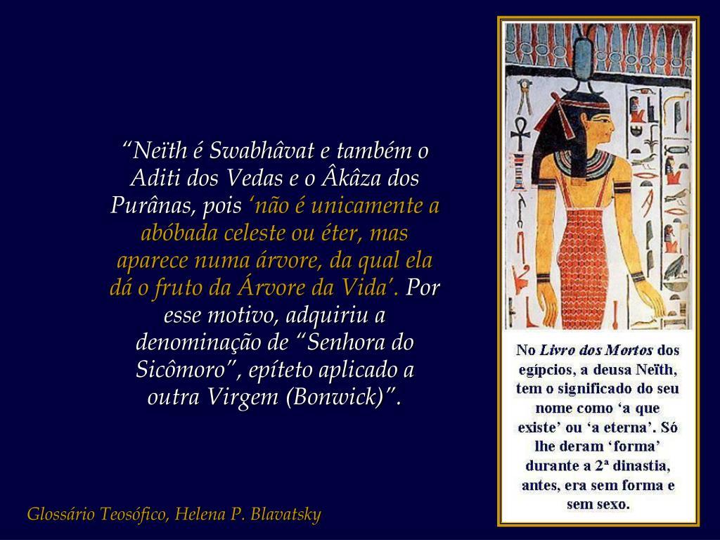 """""""Neïth é Swabhâvat e também o Aditi dos Vedas e o Âkâza dos Purânas, pois"""
