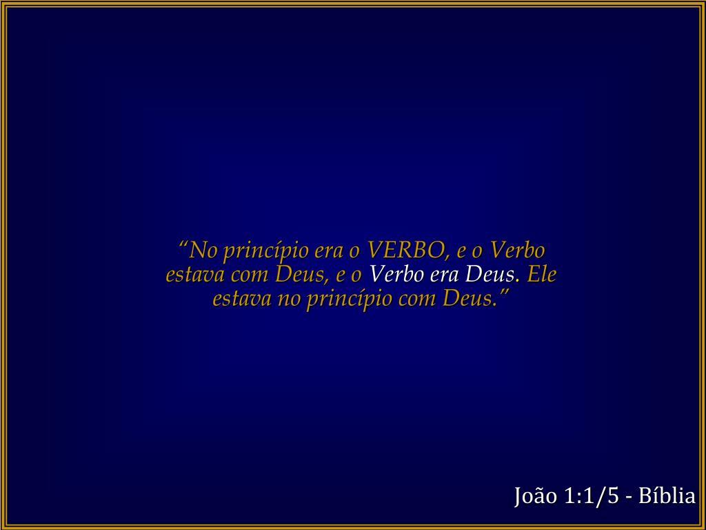 """""""No princípio era o VERBO, e o Verbo estava com Deus, e o"""