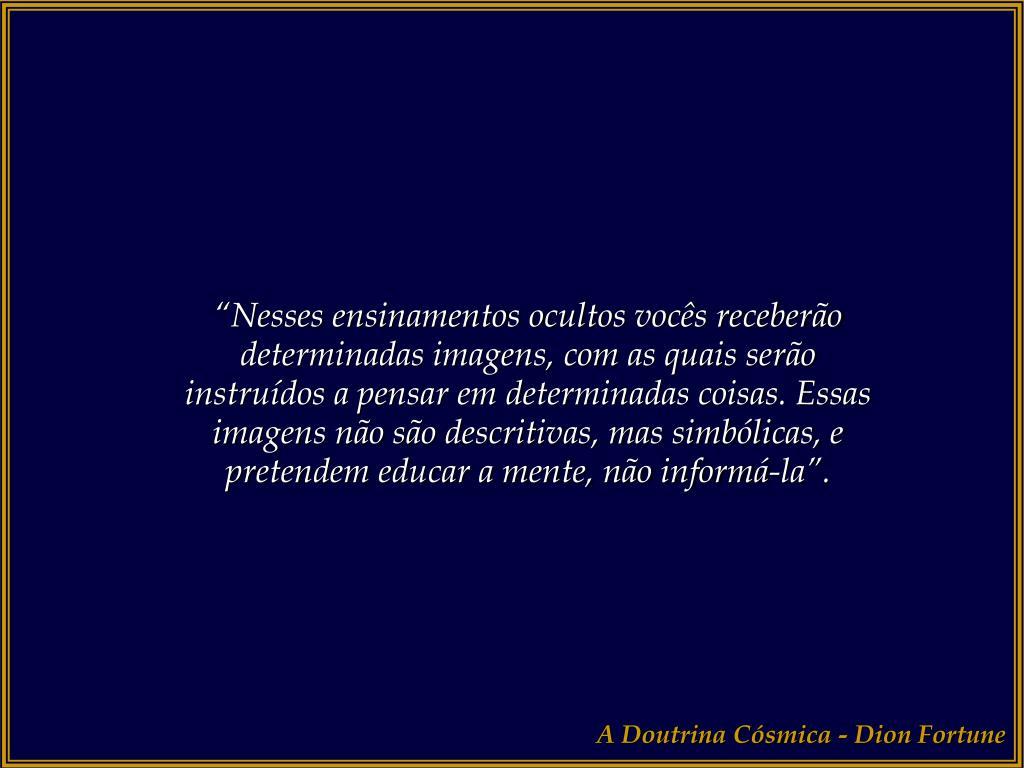 """""""Nesses ensinamentos ocultos vocês receberão determinadas imagens, com as quais serão instruídos a pensar em determinadas coisas. Essas imagens não são descritivas, mas simbólicas, e pretendem educar a mente, não informá-la""""."""