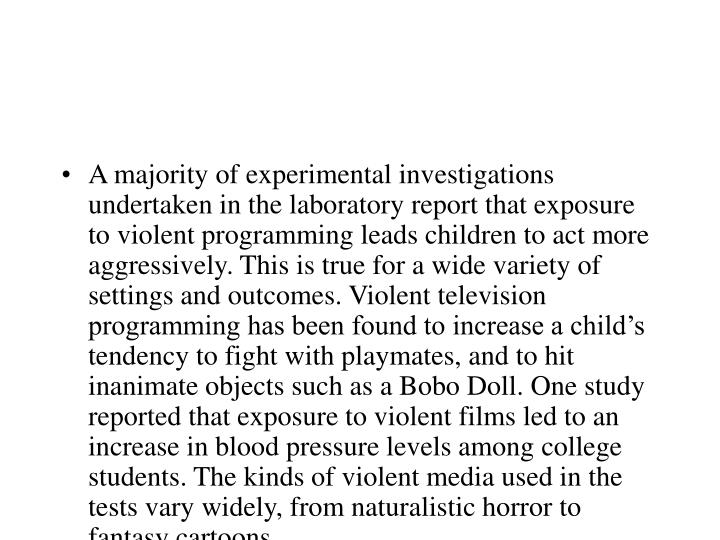 A majority of experimental investigations undertaken in the laboratory report that exposure to violent programming leads children to act more aggressively. This is true for a wide variety of settings and outcomes. Violent television programming has been found to increase a child's tendency to fight with playmates, and to hit inanimate objects such as a Bobo Doll. One study reported that exposure to violent films led to an increase in blood pressure levels among college students. The kinds of violent media used in the tests vary widely, from naturalistic horror to fantasy cartoons.