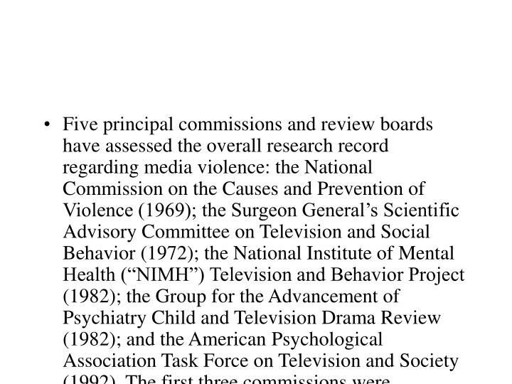 """Five principal commissions and review boards have assessed the overall research record regarding media violence: the National Commission on the Causes and Prevention of Violence (1969); the Surgeon General's Scientific Advisory Committee on Television and Social Behavior (1972); the National Institute of Mental Health (""""NIMH"""") Television and Behavior Project (1982); the Group for the Advancement of Psychiatry Child and Television Drama Review (1982); and the American Psychological Association Task Force on Television and Society (1992). The first three commissions were sponsored by the U.S. federal government and included representatives from the government, industry, and academia. The last two commissions were sponsored by independent practitioner groups: the Group for the Advancement of Psychiatry (""""GAP"""") and the American Psychological Association (""""APA"""")."""