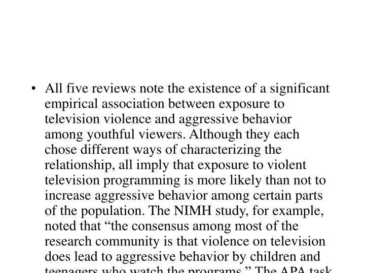 """All five reviews note the existence of a significant empirical association between exposure to television violence and aggressive behavior among youthful viewers. Although they each chose different ways of characterizing the relationship, all imply that exposure to violent television programming is more likely than not to increase aggressive behavior among certain parts of the population. The NIMH study, for example, noted that """"the consensus among most of the research community is that violence on television does lead to aggressive behavior by children and teenagers who watch the programs."""" The APA task force concluded: """"There is clear evidence that television violence can cause aggressive behavior and can cultivate values favoring the use of aggression to resolve conflicts."""""""
