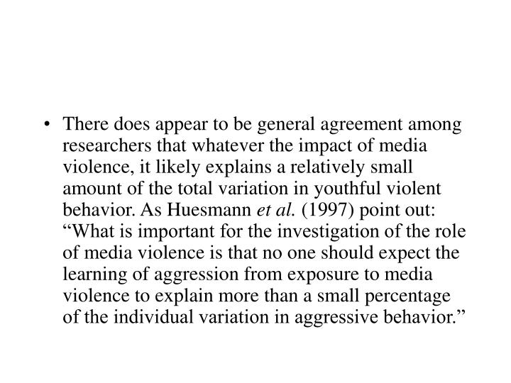 There does appear to be general agreement among researchers that whatever the impact of media violence, it likely explains a relatively small amount of the total variation in youthful violent behavior. As Huesmann