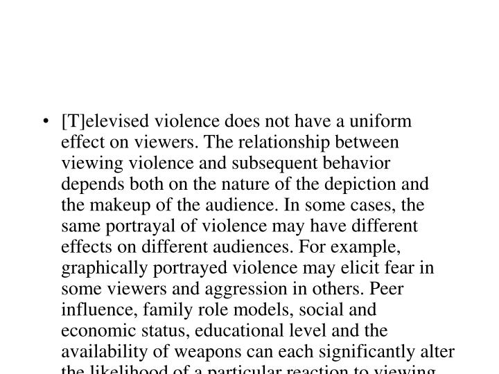 [T]elevised violence does not have a uniform effect on viewers. The relationship between viewing violence and subsequent behavior depends both on the nature of the depiction and the makeup of the audience. In some cases, the same portrayal of violence may have different effects on different audiences. For example, graphically portrayed violence may elicit fear in some viewers and aggression in others. Peer  influence, family role models, social and economic status, educational level and the availability of weapons can each significantly alter the likelihood of a particular reaction to viewing violence on television.