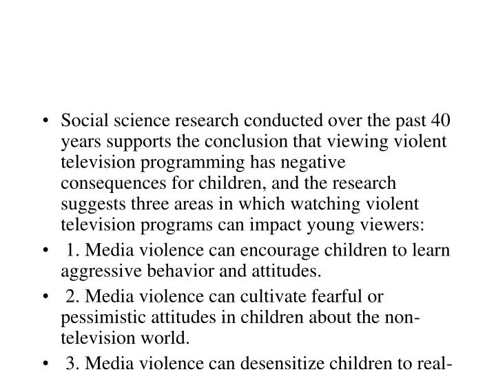 Social science research conducted over the past 40 years supports the conclusion that viewing violent television programming has negative consequences for children, and the research suggests three areas in which watching violent television programs can impact young viewers: