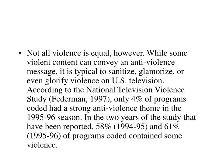 Not all violence is equal, however. While some violent content can convey an anti-violence message, it is typical to sanitize, glamorize, or even glorify violence on U.S. television. According to the National Television Violence Study (Federman, 1997), only 4% of programs coded had a strong anti-violence theme in the 1995-96 season. In the two years of the study that have been reported, 58% (1994-95) and 61% (1995-96) of programs coded contained some violence.