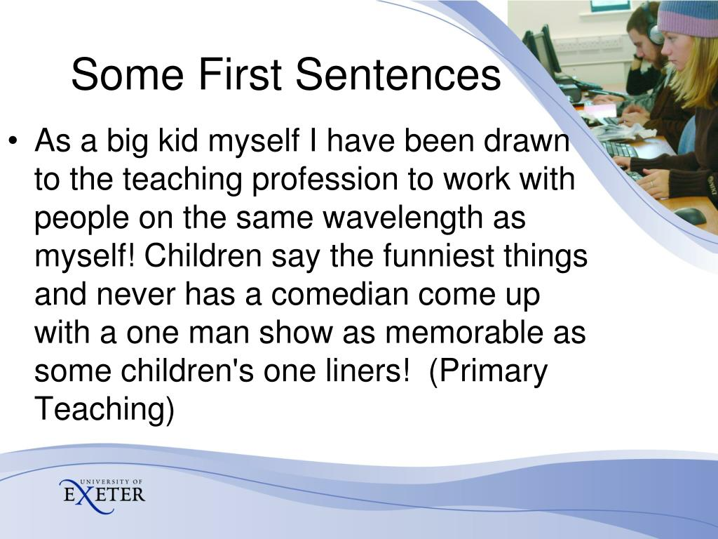 As a big kid myself I have been drawn to the teaching profession to work with people on the same wavelength as myself! Children say the funniest things and never has a comedian come up with a one man show as memorable as some children's one liners!  (Primary Teaching)