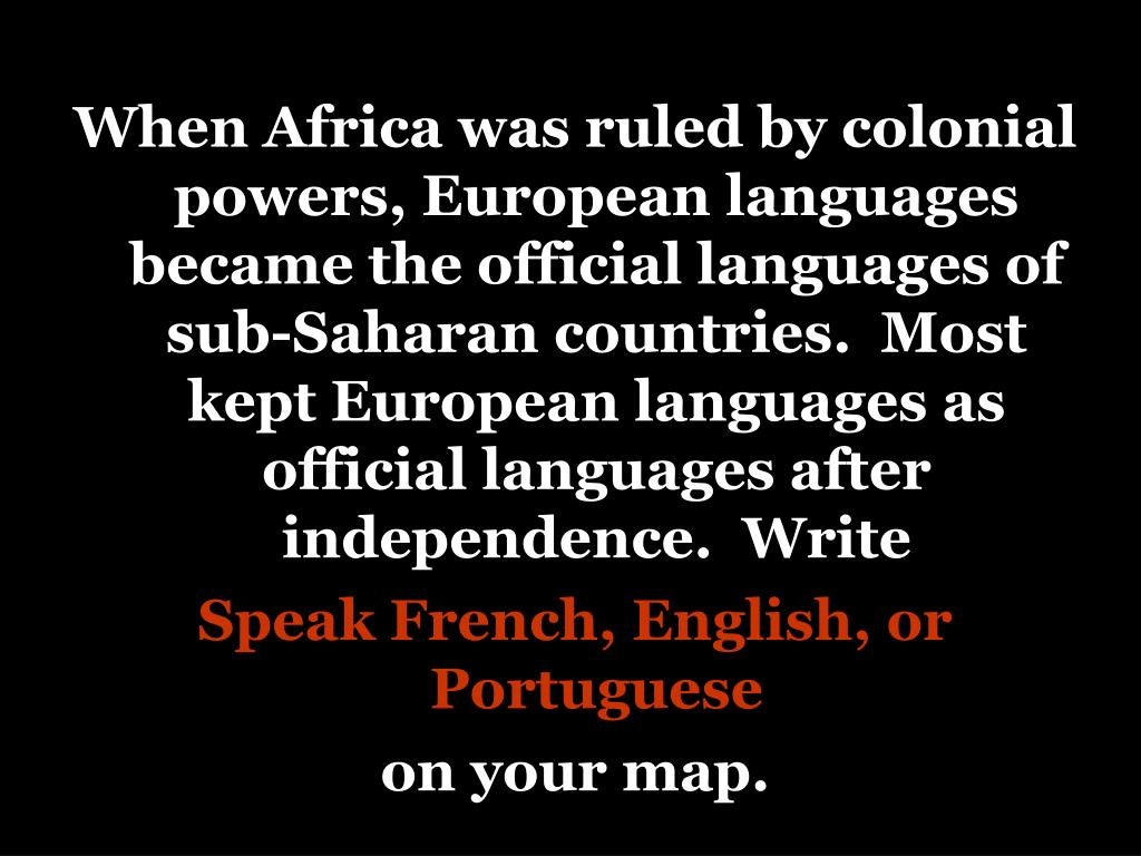 When Africa was ruled by colonial powers, European languages became the official languages of sub-Saharan countries.  Most kept European languages as official languages after independence.  Write