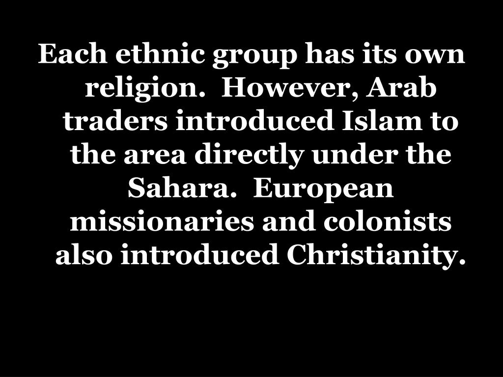 Each ethnic group has its own religion.  However, Arab traders introduced Islam to the area directly under the Sahara.  European missionaries and colonists also introduced Christianity.