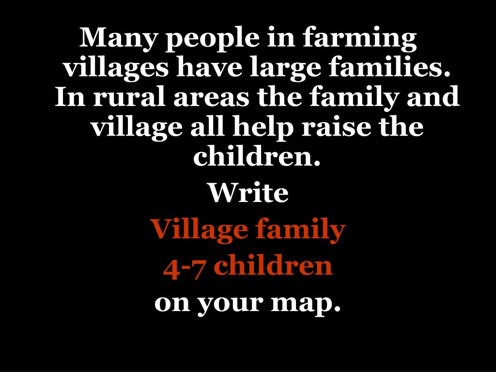 Many people in farming villages have large families.  In rural areas the family and village all help raise the children.
